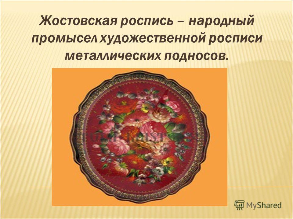 Жостовская роспись – народный промысел художественной росписи металлических подносов.