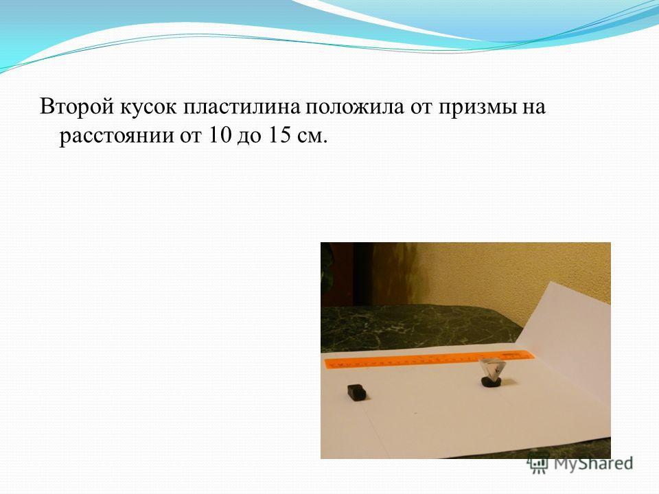 Второй кусок пластилина положила от призмы на расстоянии от 10 до 15 см.