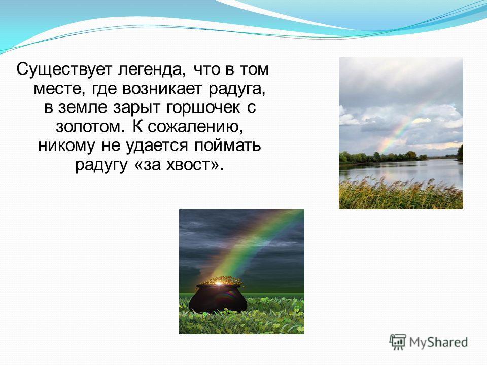 Существует легенда, что в том месте, где возникает радуга, в земле зарыт горшочек с золотом. К сожалению, никому не удается поймать радугу «за хвост».