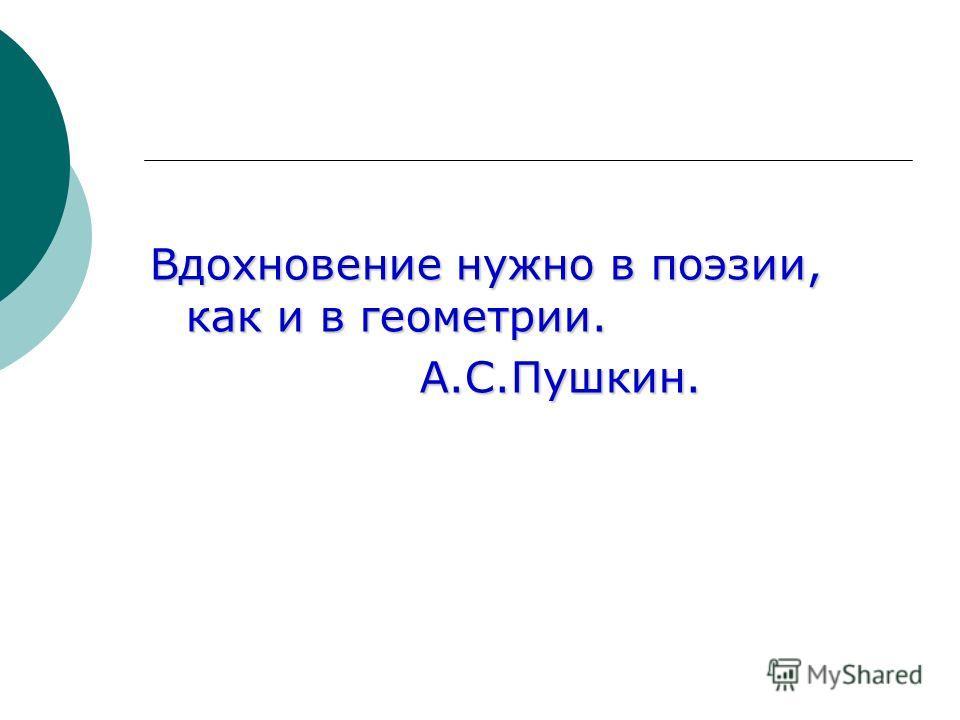 Вдохновение нужно в поэзии, как и в геометрии. А.С.Пушкин. А.С.Пушкин.