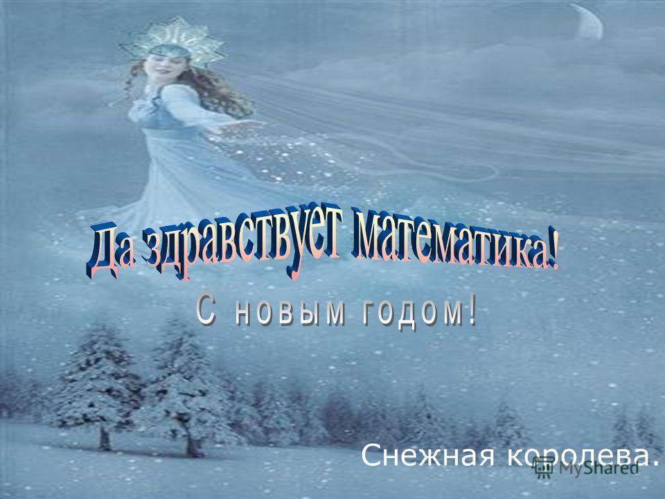 Да здравствует математика! С Новым годом ! Снежная королева.