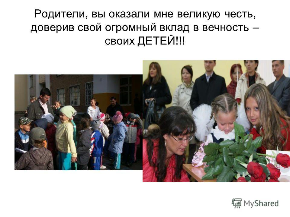 Родители, вы оказали мне великую честь, доверив свой огромный вклад в вечность – своих ДЕТЕЙ!!!