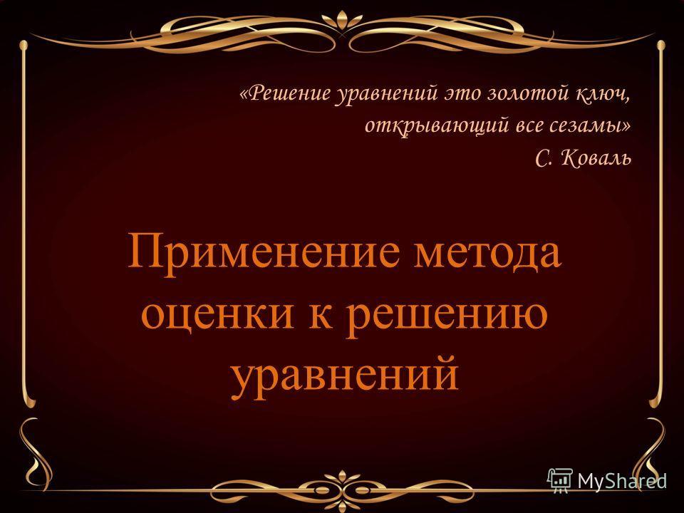 Применение метода оценки к решению уравнений «Решение уравнений это золотой ключ, открывающий все сезамы» С. Коваль