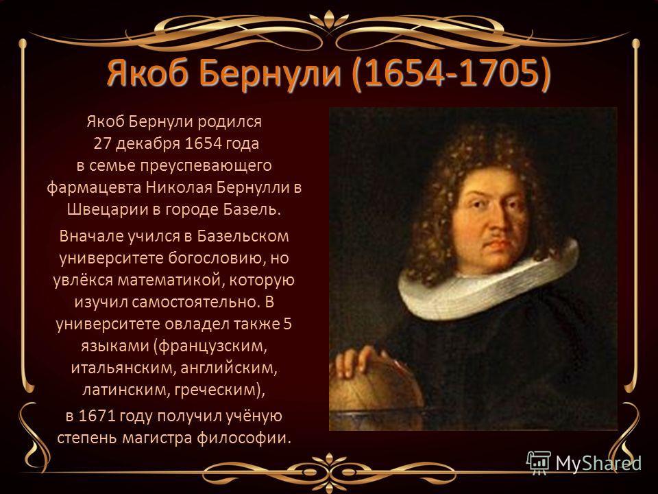 Якоб Бернули (1654-1705) Якоб Бернули родился 27 декабря 1654 года в семье преуспевающего фармацевта Николая Бернулли в Швецарии в городе Базель. Вначале учился в Базельском университете богословию, но увлёкся математикой, которую изучил самостоятель