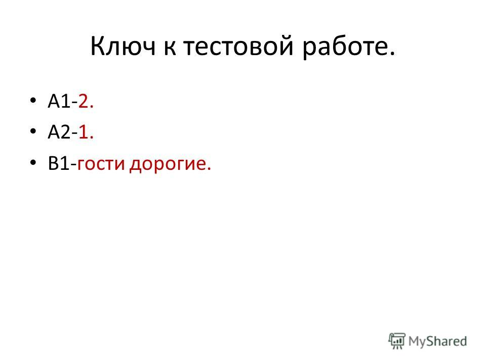 Ключ к тестовой работе. А1-2. А2-1. В1-гости дорогие.