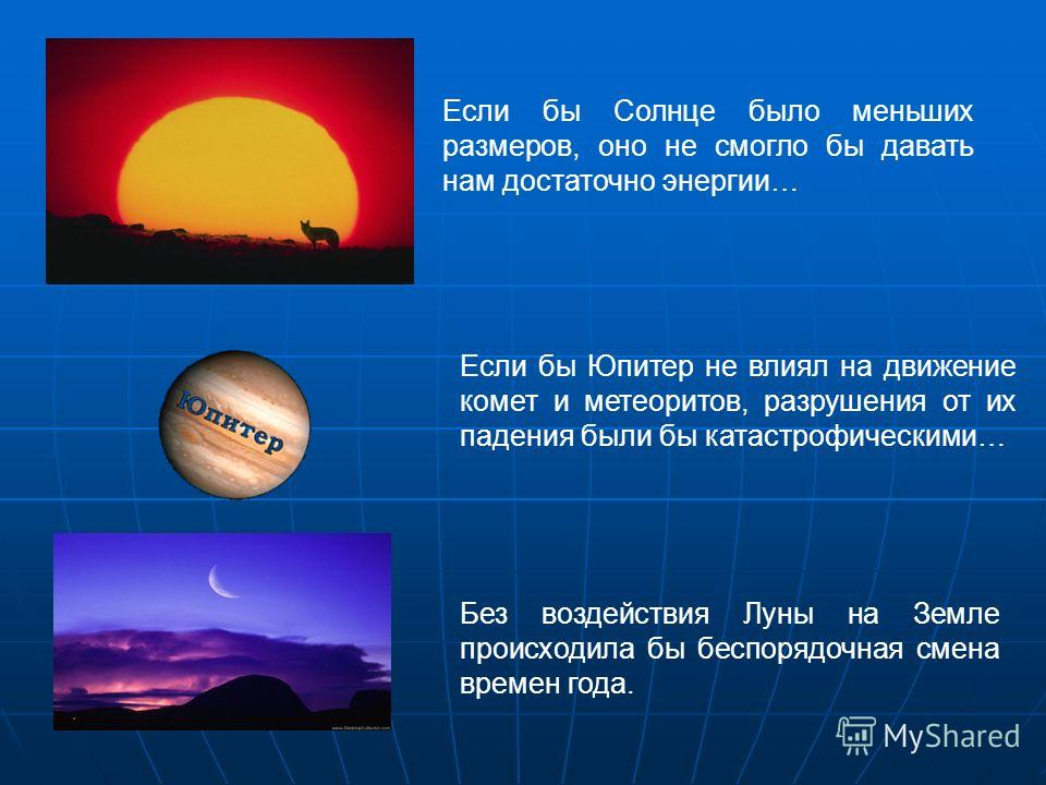 Если бы Солнце было меньших размеров, оно не смогло бы давать нам достаточно энергии… Если бы Юпитер не влиял на движение комет и метеоритов, разрушения от их падения были бы катастрофическими… Без воздействия Луны на Земле происходила бы беспорядочн