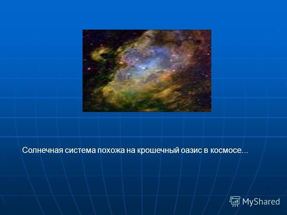 Солнечная система похожа на крошечный оазис в космосе...