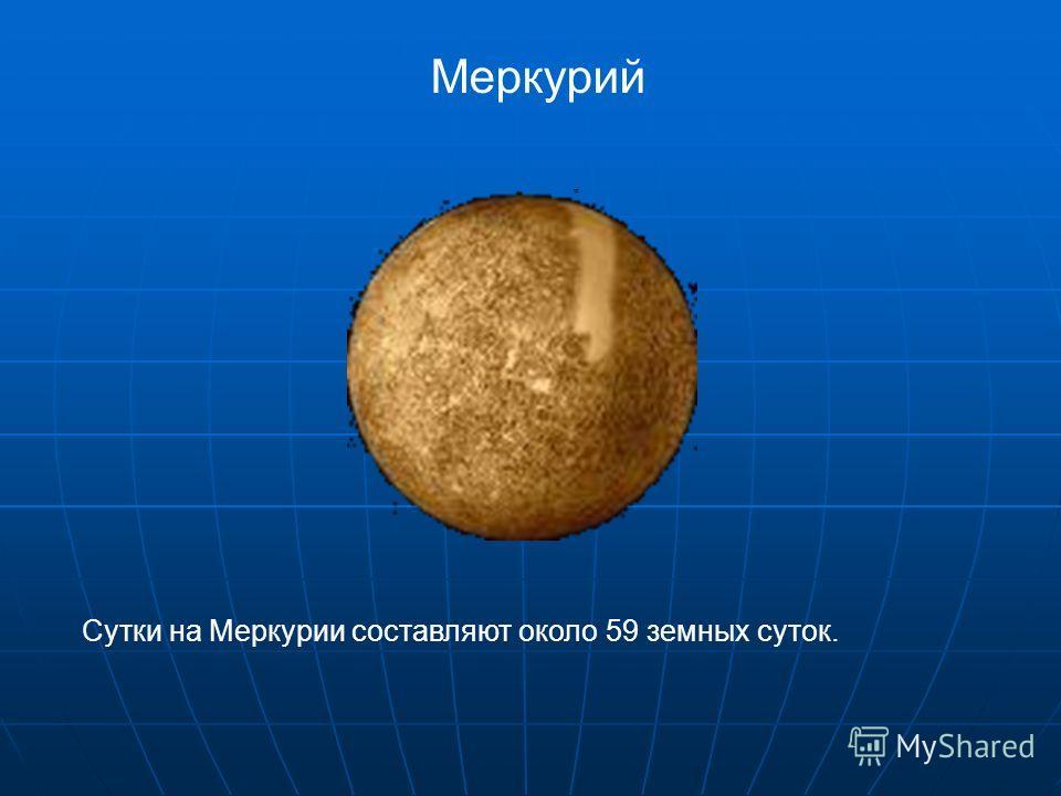 Меркурий Сутки на Меркурии составляют около 59 земных суток.