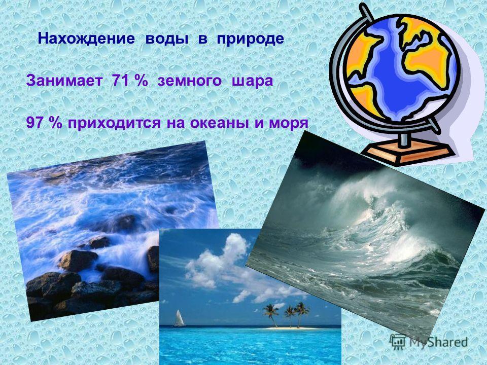 Нахождение воды в природе Занимает 71 % земного шара 97 % приходится на океаны и моря