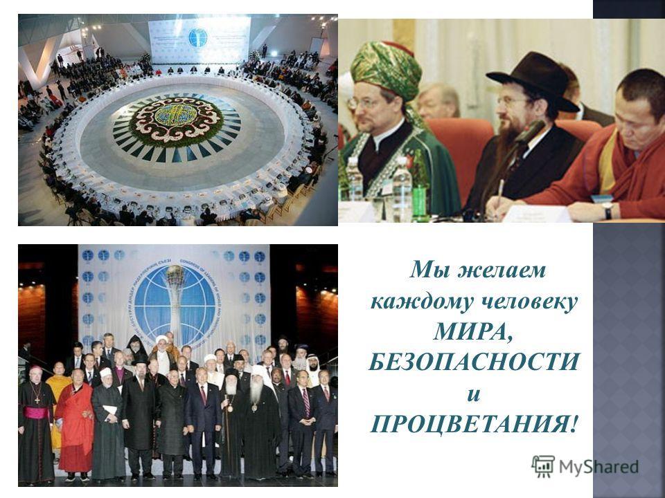 Мы желаем каждому человеку МИРА, БЕЗОПАСНОСТИ и ПРОЦВЕТАНИЯ!