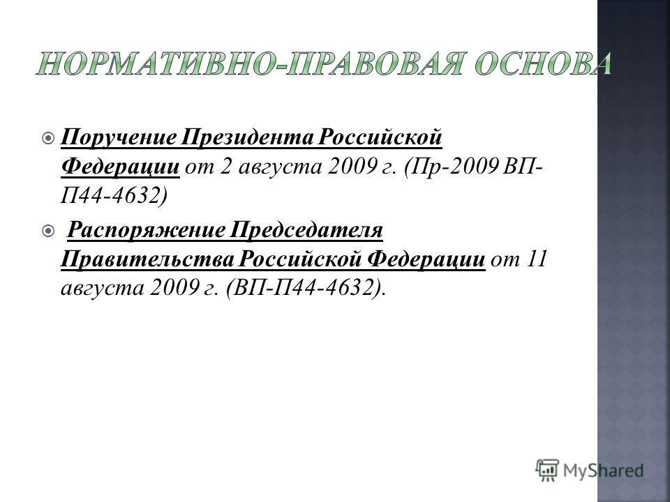 Поручение Президента Российской Федерации от 2 августа 2009 г. (Пр-2009 ВП- П44-4632) Распоряжение Председателя Правительства Российской Федерации от 11 августа 2009 г. (ВП-П44-4632).