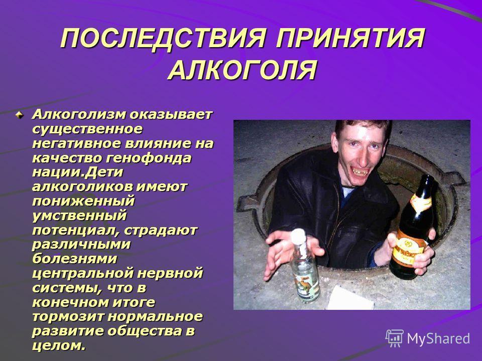ПОСЛЕДСТВИЯ ПРИНЯТИЯ АЛКОГОЛЯ Алкоголизм оказывает существенное негативное влияние на качество генофонда нации.Дети алкоголиков имеют пониженный умственный потенциал, страдают различными болезнями центральной нервной системы, что в конечном итоге тор