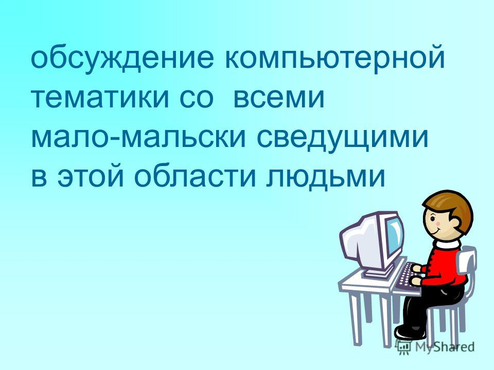 обсуждение компьютерной тематики со всеми мало-мальски сведущими в этой области людьми