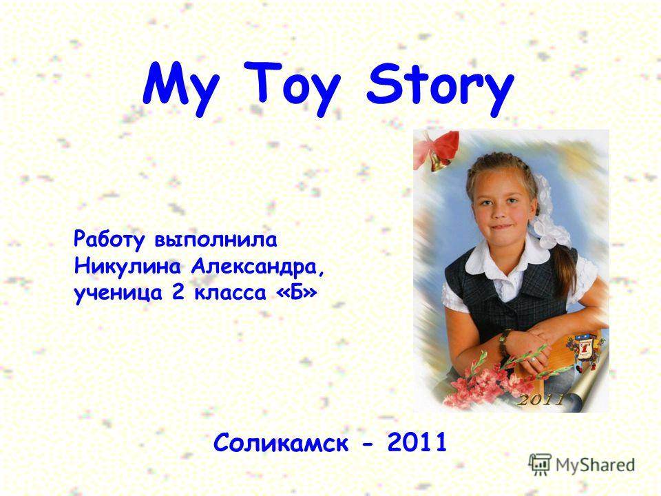 My Toy Story Работу выполнила Никулина Александра, ученица 2 класса «Б» Соликамск - 2011