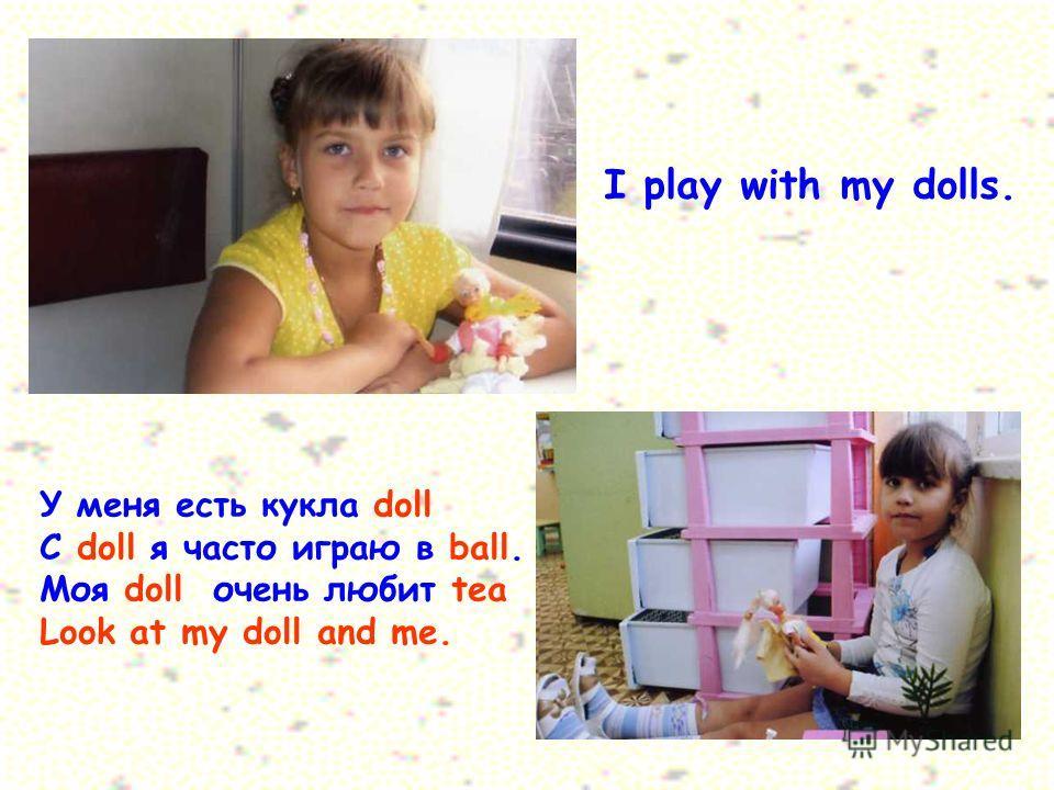 I play with my dolls. У меня есть кукла doll C doll я часто играю в ball. Моя doll очень любит tea Look at my doll and me.