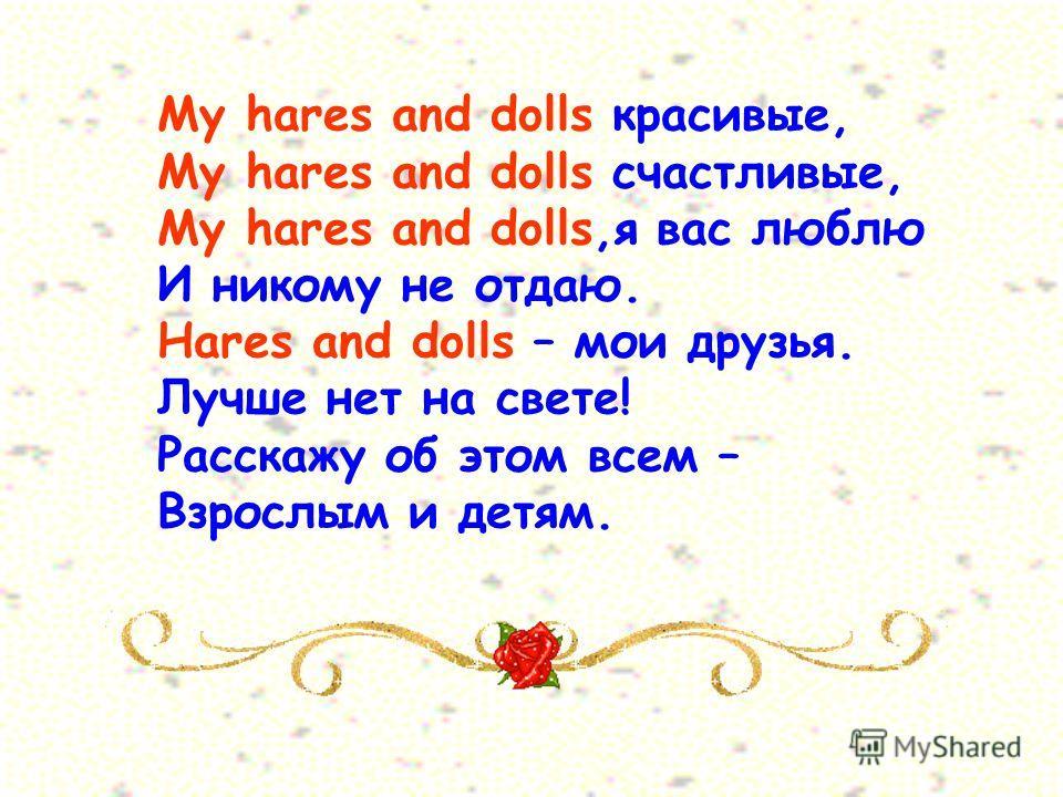 My hares and dolls красивые, My hares and dolls счастливые, My hares and dolls,я вас люблю И никому не отдаю. Hares and dolls – мои друзья. Лучше нет на свете! Расскажу об этом всем – Взрослым и детям.