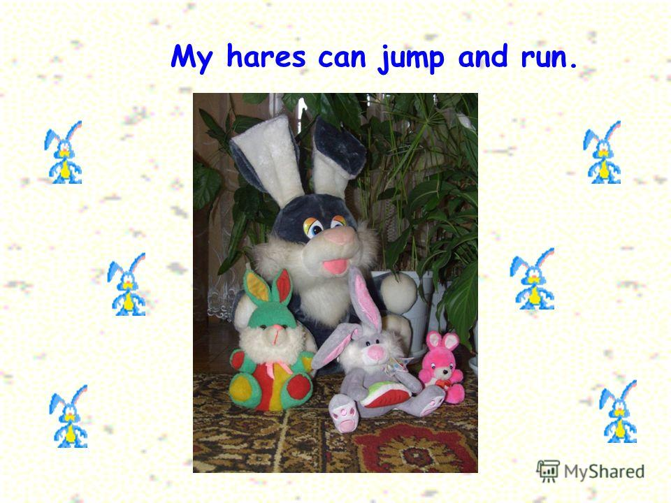 My hares can jump and run.