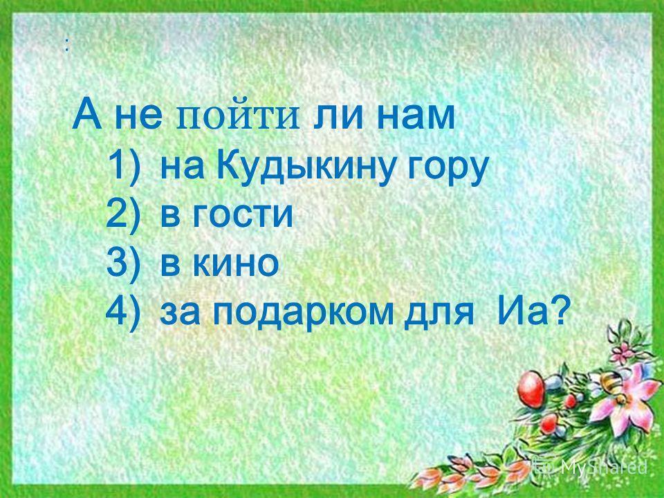 : А не пойти ли нам 1)на Кудыкину гору 2)в гости 3)в кино 4)за подарком для Иа?