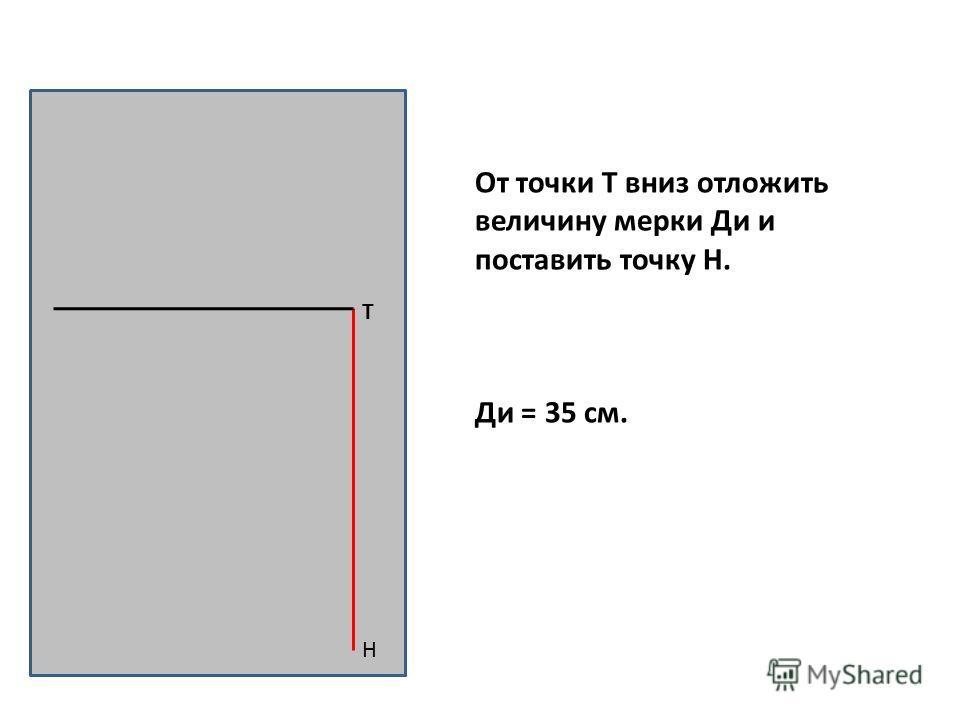 Н Т От точки Т вниз отложить величину мерки Ди и поставить точку Н. Ди = 35 см.
