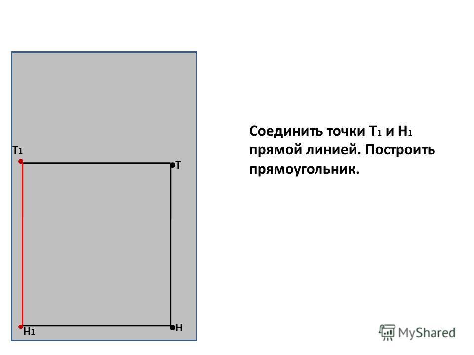 Н Т Т1Т1 Н1Н1 Соединить точки Т 1 и Н 1 прямой линией. Построить прямоугольник.