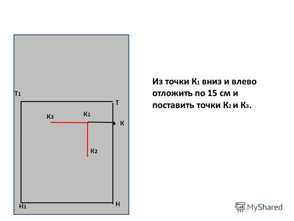 Н Т Т1Т1 Н1Н1 К К1К1 К3К3 К2К2 Из точки К 1 вниз и влево отложить по 15 см и поставить точки К 2 и К 3.