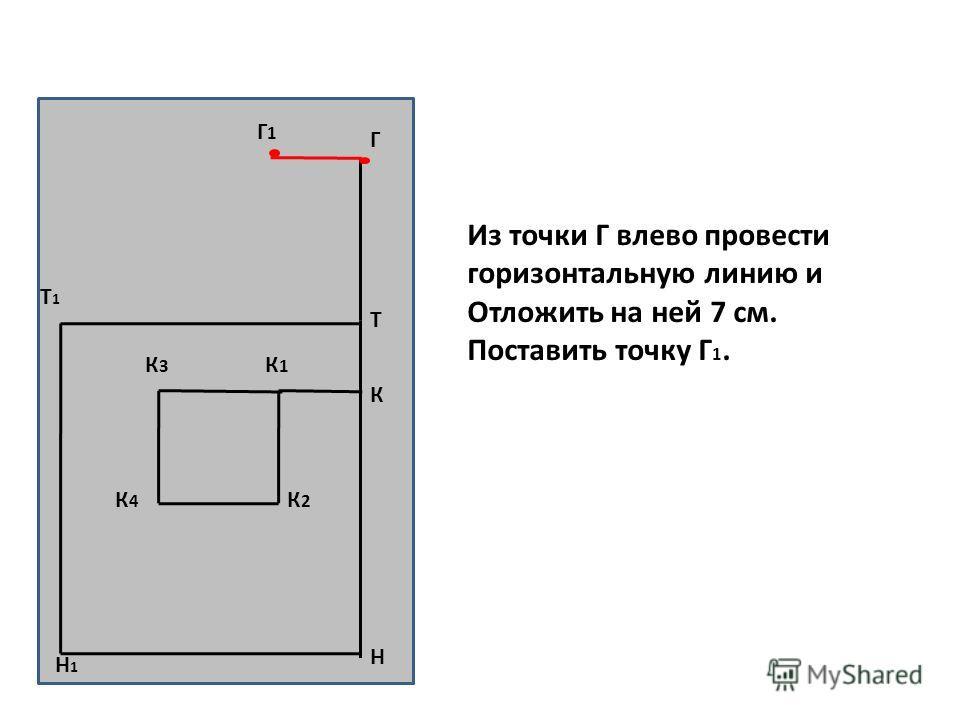 Н Т Т1Т1 Н1Н1 К К1К1 К3К3 К2К2 К4К4 Г Г1Г1 Из точки Г влево провести горизонтальную линию и Отложить на ней 7 см. Поставить точку Г 1.