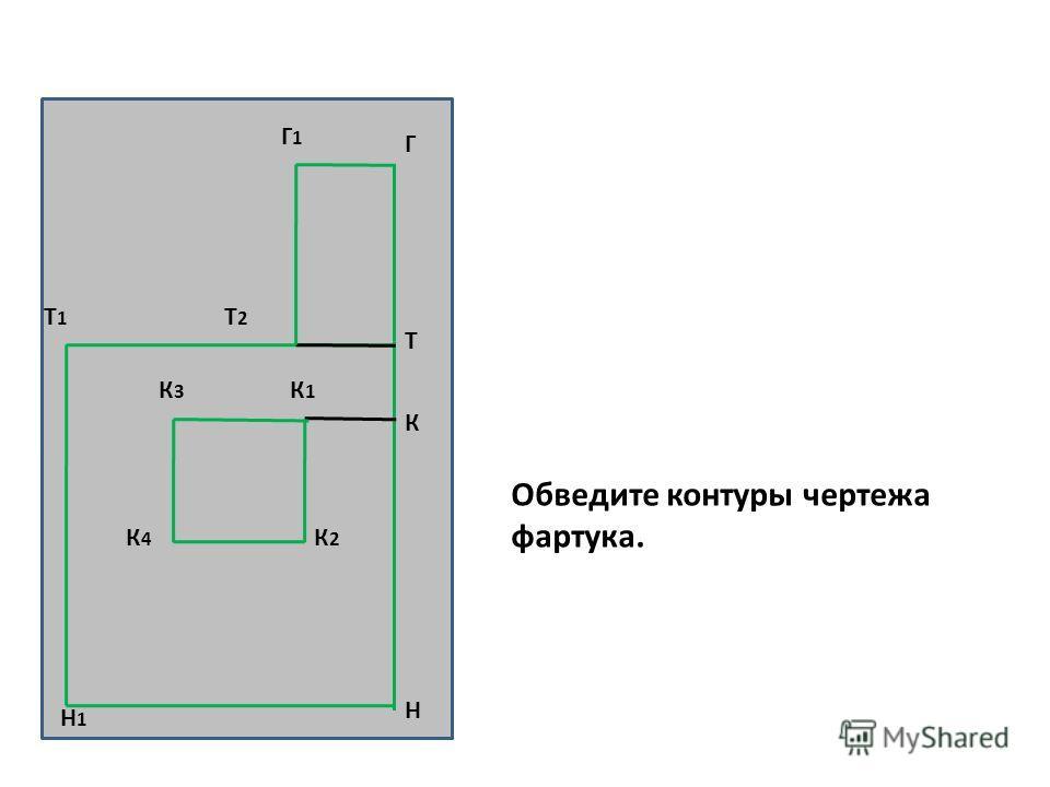 Н Т Т1Т1 Н1Н1 К К1К1 К3К3 К2К2 К4К4 Г Г1Г1 Т2Т2 Обведите контуры чертежа фартука.