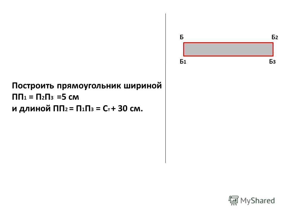 Построить прямоугольник шириной ПП 1 = П 2 П 3 =5 см и длиной ПП 2 = П 1 П 3 = С т + 30 см. Б Б1Б1 Б2Б2 Б3Б3