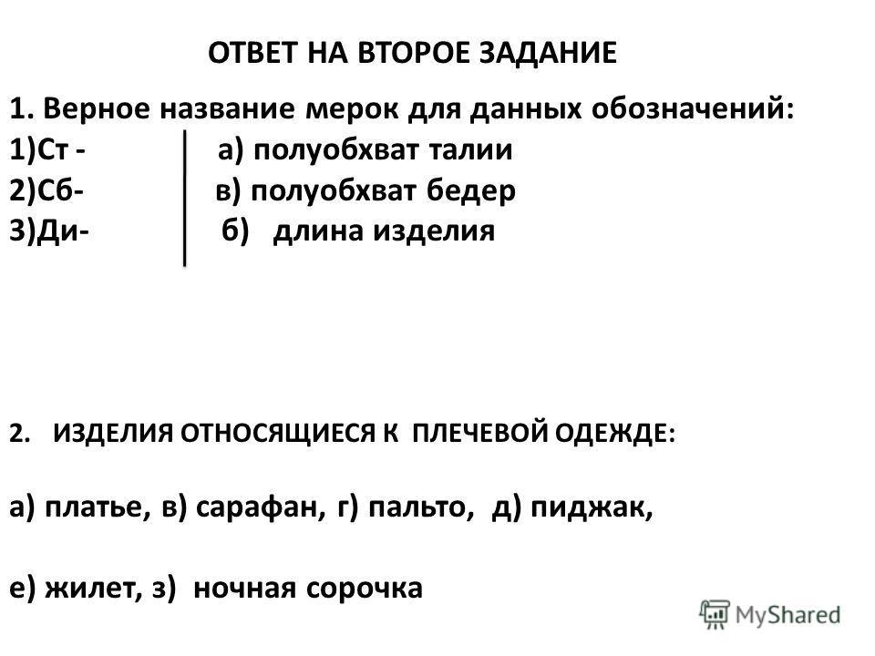 ОТВЕТ НА ВТОРОЕ ЗАДАНИЕ 1. Верное название мерок для данных обозначений: 1)Ст - а) полуобхват талии 2)Сб- в) полуобхват бедер 3)Ди- б) длина изделия 2.ИЗДЕЛИЯ ОТНОСЯЩИЕСЯ К ПЛЕЧЕВОЙ ОДЕЖДЕ: а) платье, в) сарафан, г) пальто, д) пиджак, е) жилет, з) но