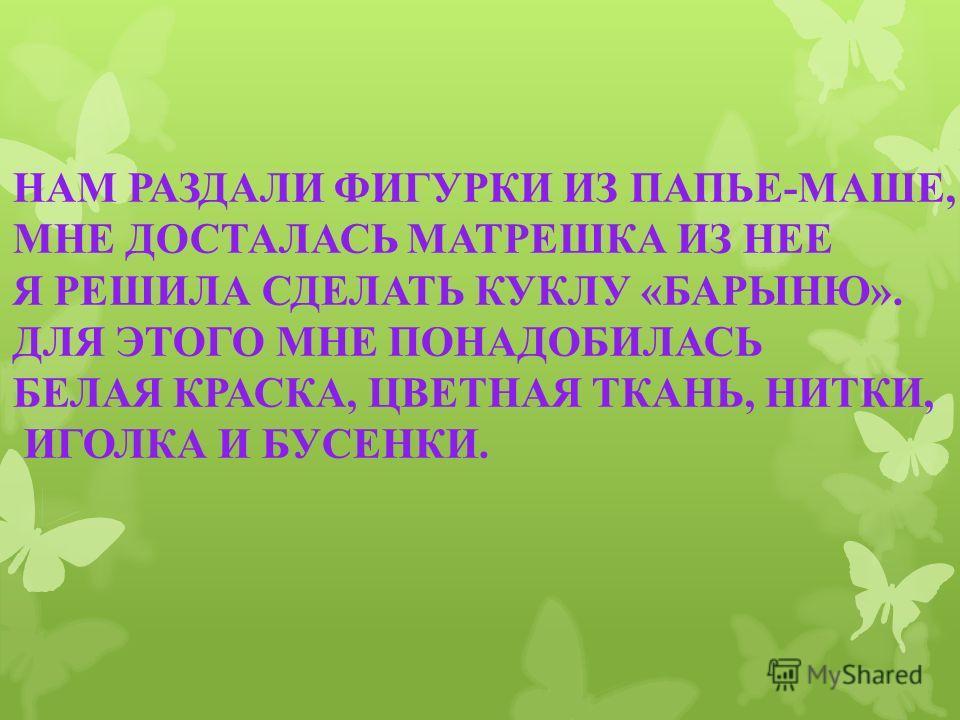 НАМ РАЗДАЛИ ФИГУРКИ ИЗ ПАПЬЕ-МАШЕ, МНЕ ДОСТАЛАСЬ МАТРЕШКА ИЗ НЕЕ Я РЕШИЛА СДЕЛАТЬ КУКЛУ «БАРЫНЮ». ДЛЯ ЭТОГО МНЕ ПОНАДОБИЛАСЬ БЕЛАЯ КРАСКА, ЦВЕТНАЯ ТКАНЬ, НИТКИ, ИГОЛКА И БУСЕНКИ.