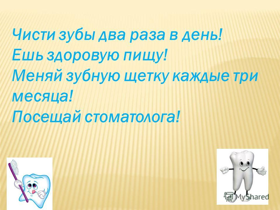 Чисти зубы два раза в день! Ешь здоровую пищу! Меняй зубную щетку каждые три месяца! Посещай стоматолога!