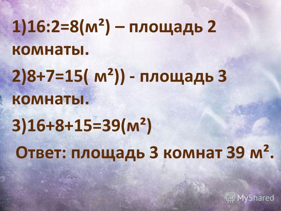 1)16:2=8(м²) – площадь 2 комнаты. 2)8+7=15( м²)) - площадь 3 комнаты. 3)16+8+15=39(м²) Ответ: площадь 3 комнат 39 м².