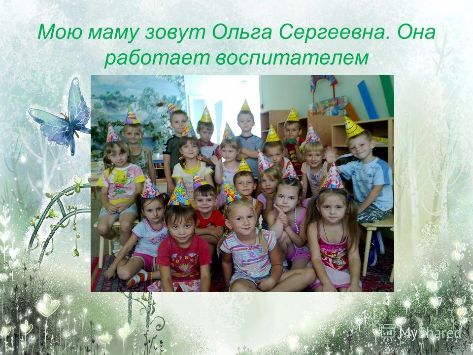 Мою маму зовут Ольга Сергеевна. Она работает воспитателем