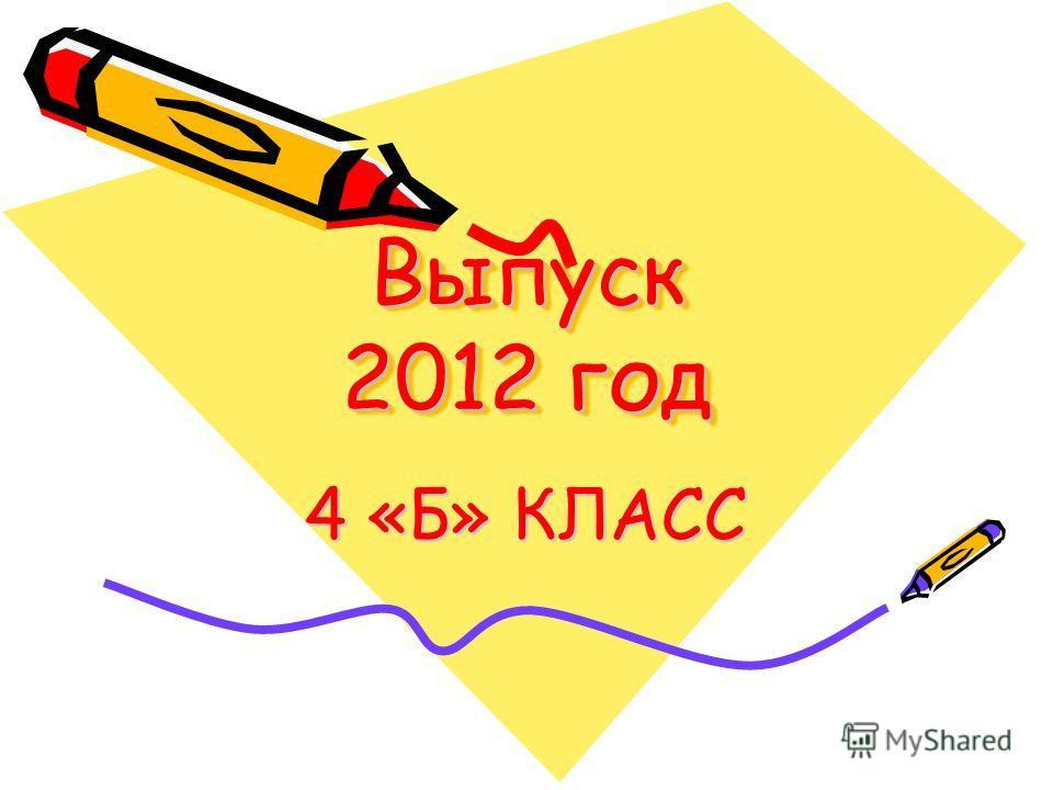 Выпуск 2012 год 4 «Б» КЛАСС