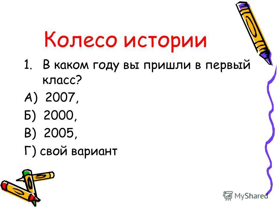 Колесо истории 1.В каком году вы пришли в первый класс? А) 2007, Б) 2000, В) 2005, Г) свой вариант