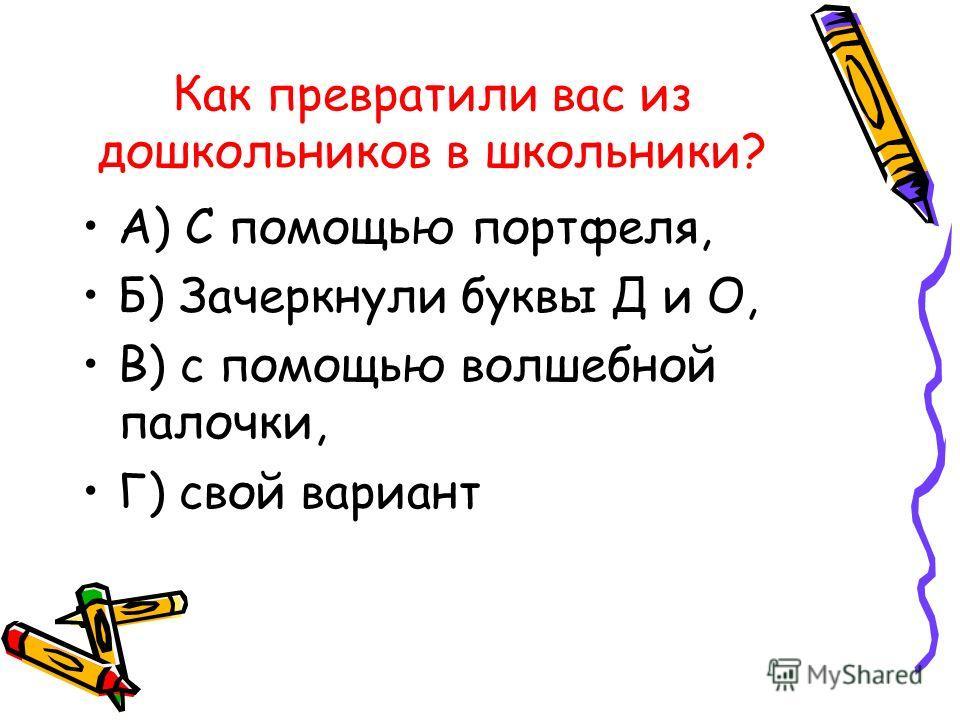 Как превратили вас из дошкольников в школьники? А) С помощью портфеля, Б) Зачеркнули буквы Д и О, В) с помощью волшебной палочки, Г) свой вариант