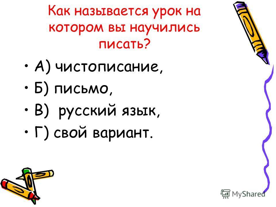 Как называется урок на котором вы научились писать? А) чистописание, Б) письмо, В) русский язык, Г) свой вариант.