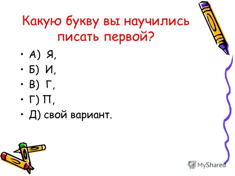 Какую букву вы научились писать первой? А) Я, Б) И, В) Г, Г) П, Д) свой вариант.