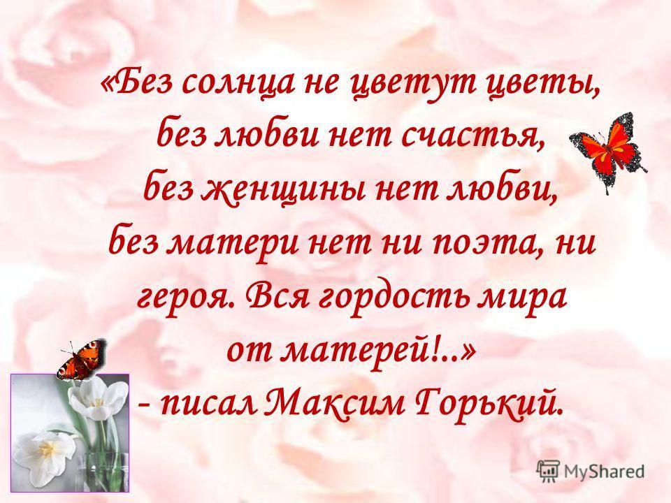 «Без солнца не цветут цветы, без любви нет счастья, без женщины нет любви, без матери нет ни поэта, ни героя. Вся гордость мира от матерей!..» - писал Максим Горький.