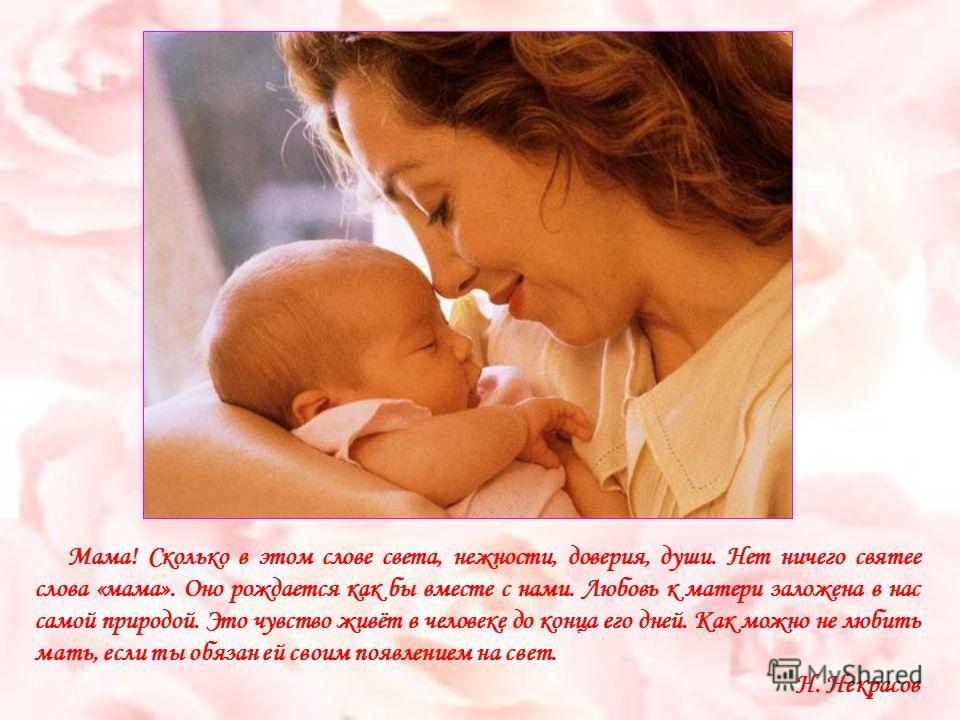 Мама! Сколько в этом слове света, нежности, доверия, души. Нет ничего святее слова «мама». Оно рождается как бы вместе с нами. Любовь к матери заложена в нас самой природой. Это чувство живёт в человеке до конца его дней. Как можно не любить мать, ес