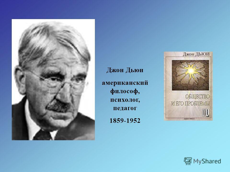 Джон Дьюи американский философ, психолог, педагог 1859-1952