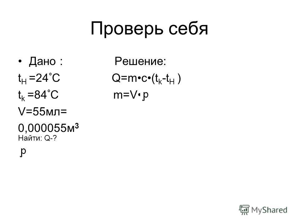 Проверь себя Дано : Решение: t H =24 ° C Q=mc(t k -t H ) t k =84 ° C m=V V=55мл= 0,000055м 3 Найти: Q-?