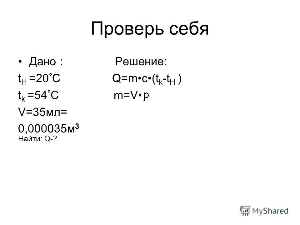 Проверь себя Дано : Решение: t H =20 ° C Q=mc(t k -t H ) t k =54 ° C m=V V=35мл= 0,000035м 3 Найти: Q-?