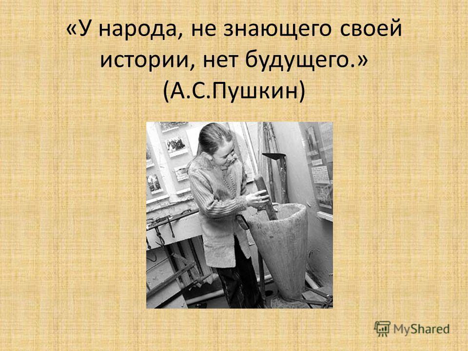 «У народа, не знающего своей истории, нет будущего.» (А.С.Пушкин)