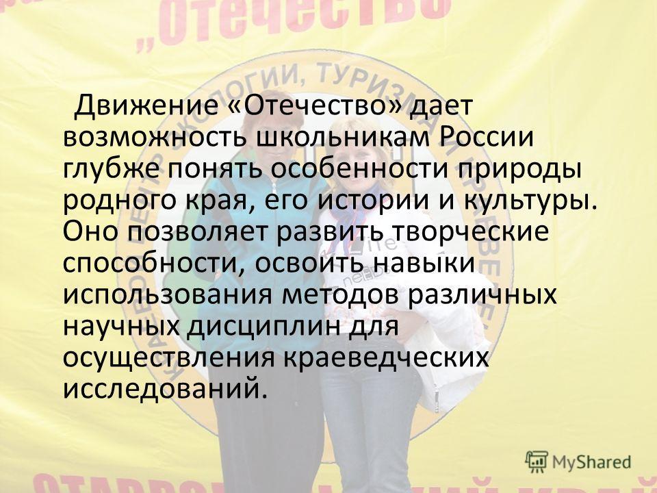 Движение «Отечество» дает возможность школьникам России глубже понять особенности природы родного края, его истории и культуры. Оно позволяет развить творческие способности, освоить навыки использования методов различных научных дисциплин для осущест