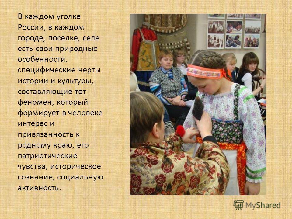 В каждом уголке России, в каждом городе, поселке, селе есть свои природные особенности, специфические черты истории и культуры, составляющие тот феномен, который формирует в человеке интерес и привязанность к родному краю, его патриотические чувства,