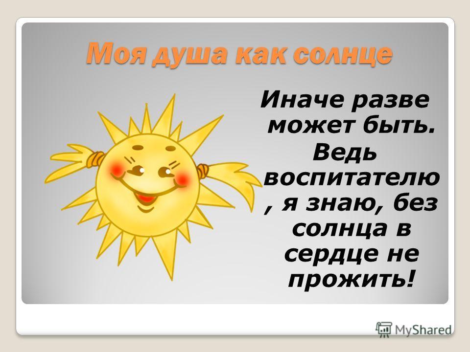 Моя душа как солнце Иначе разве может быть. Ведь воспитателю, я знаю, без солнца в сердце не прожить!