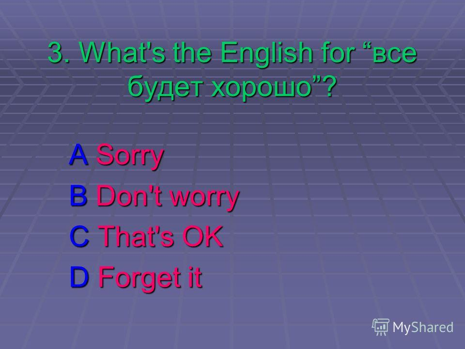 3. What's the English for все будет хорошо? A Sorry B Don't worry C That's OK D Forget it