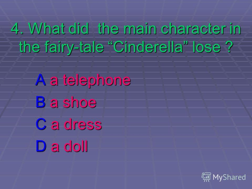 4. What did the main character in the fairy-tale Cinderella lose ? A a telephone B a shoe C a dress D a doll