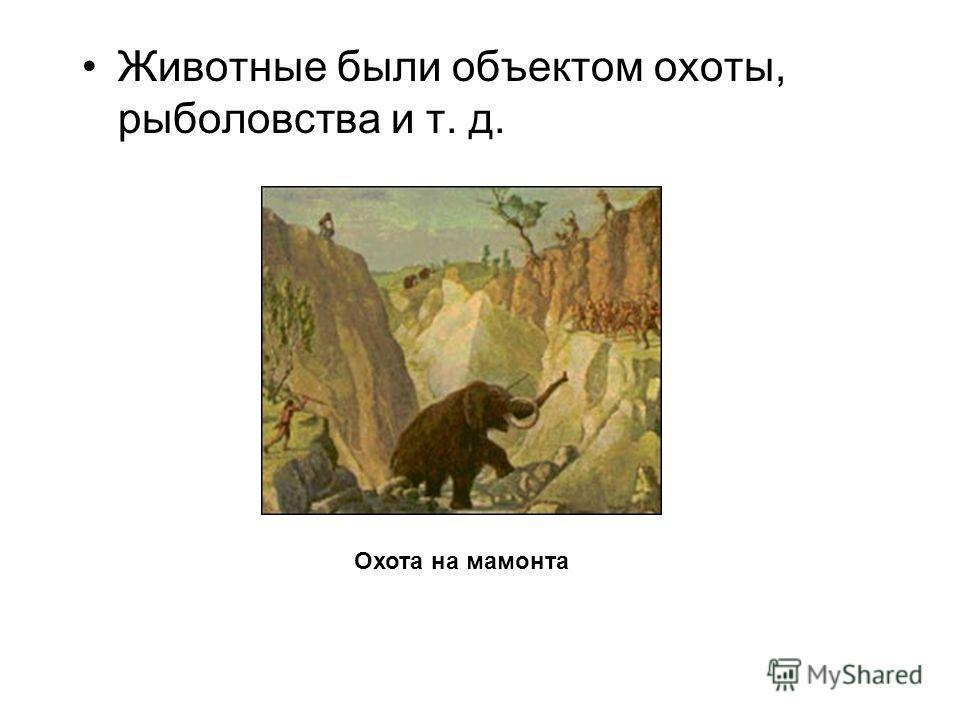 Животные были объектом охоты, рыболовства и т. д. Охота на мамонта